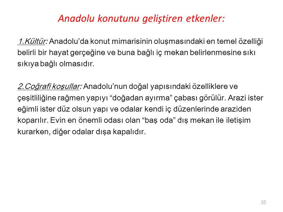 Anadolu konutunu geliştiren etkenler: 1.Kültür: Anadolu'da konut mimarisinin oluşmasındaki en temel özelliği belirli bir hayat gerçeğine ve buna bağlı