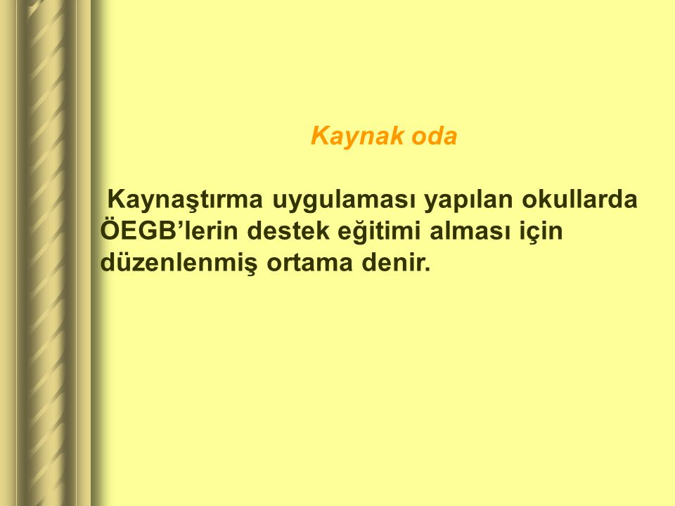 Kaynak oda Kaynaştırma uygulaması yapılan okullarda ÖEGB'lerin destek eğitimi alması için düzenlenmiş ortama denir.