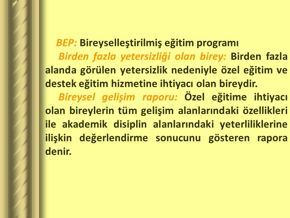 BEP: Bireyselleştirilmiş eğitim programı Birden fazla yetersizliği olan birey: Birden fazla alanda görülen yetersizlik nedeniyle özel eğitim ve destek