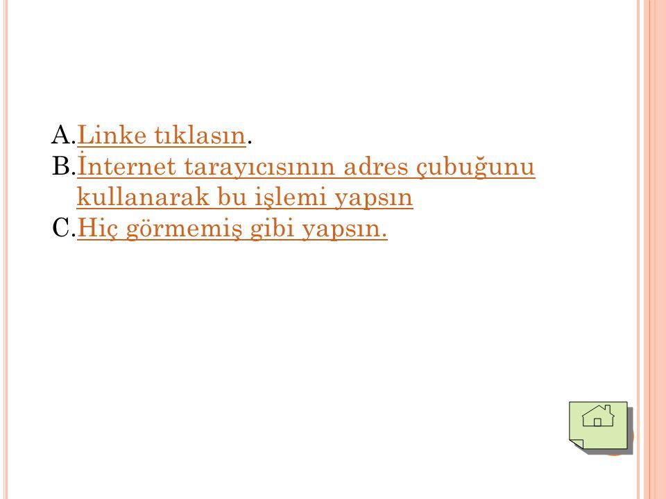 A.Linke tıklasın.Linke tıklasın B.İnternet tarayıcısının adres çubuğunu kullanarak bu işlemi yapsınİnternet tarayıcısının adres çubuğunu kullanarak bu