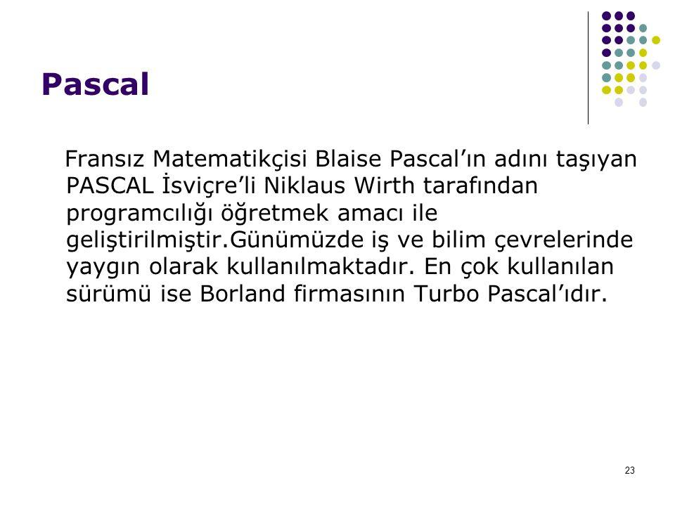 23 Pascal Fransız Matematikçisi Blaise Pascal'ın adını taşıyan PASCAL İsviçre'li Niklaus Wirth tarafından programcılığı öğretmek amacı ile geliştirilmiştir.Günümüzde iş ve bilim çevrelerinde yaygın olarak kullanılmaktadır.