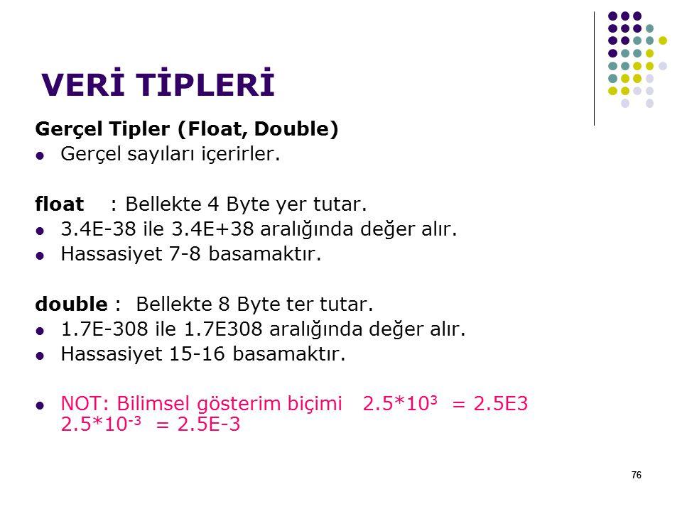 76 VERİ TİPLERİ Gerçel Tipler (Float, Double) Gerçel sayıları içerirler. float : Bellekte 4 Byte yer tutar. 3.4E-38 ile 3.4E+38 aralığında değer alır.