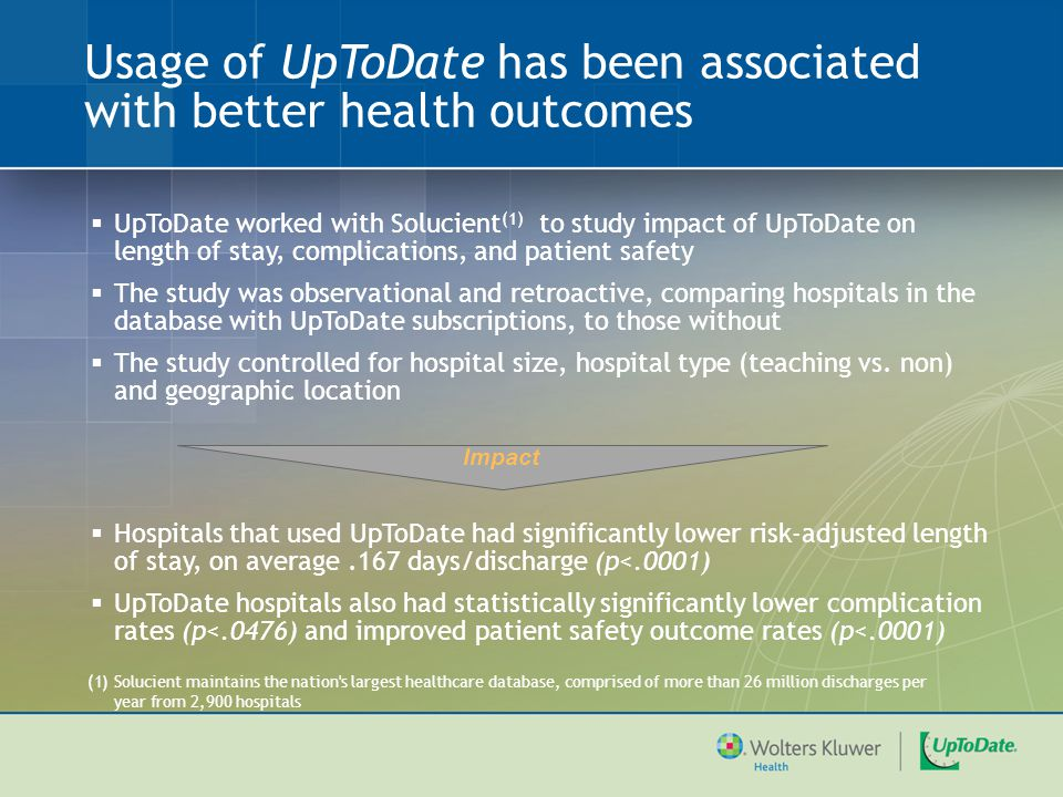 Relationship between adoption and use of UpToDate and mortality  Compared with non-UTD hospitals, adoption of UTD (n=1017 hospitals) was associated with significantly lower risk-adjusted mortality (p=.04)  Compared to non-UTD hospitals, use of UTD (topics downloaded per quarter) was associated with significantly lower mortality (p<.03)  UTD hospitals saved 11,500 lives over a three-year period  Had all hospitals had similar risk-adjusted mortality, an additional 16,650 lives would have been saved over a three-year period 10 Jha, A, 2010 (submitted for publication)
