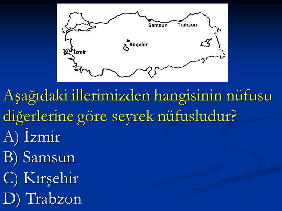 Aşağıdaki illerimizden hangisinin nüfusu diğerlerine göre seyrek nüfusludur? A) İzmir B) Samsun C) Kırşehir D) Trabzon