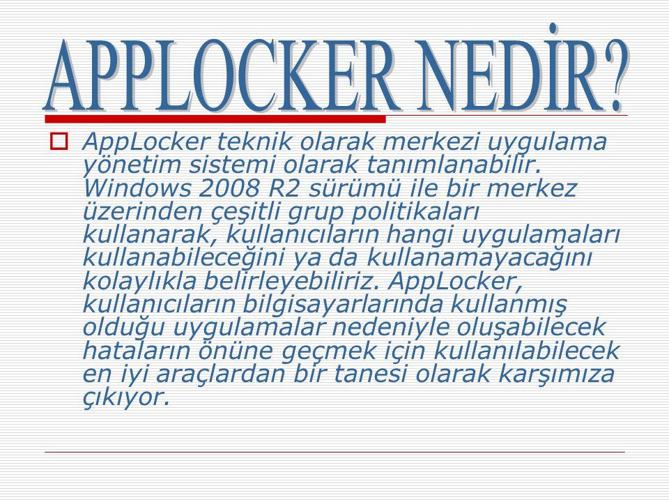  AppLocker teknik olarak merkezi uygulama yönetim sistemi olarak tanımlanabilir. Windows 2008 R2 sürümü ile bir merkez üzerinden çeşitli grup politik