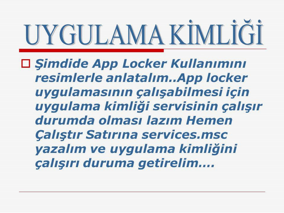  Şimdide App Locker Kullanımını resimlerle anlatalım..App locker uygulamasının çalışabilmesi için uygulama kimliği servisinin çalışır durumda olması lazım Hemen Çalıştır Satırına services.msc yazalım ve uygulama kimliğini çalışırı duruma getirelim….