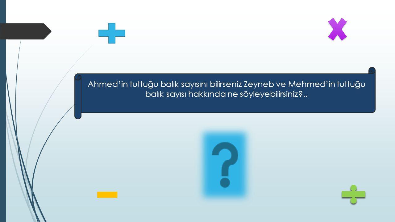 Ahmed Zeyneb Mehmed Tuttuğu balık sayısı a olsun.Tuttuğu balık sayısı 2a olur.