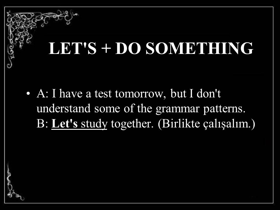 LET S + DO SOMETHING A: I have a test tomorrow, but I don t understand some of the grammar patterns.