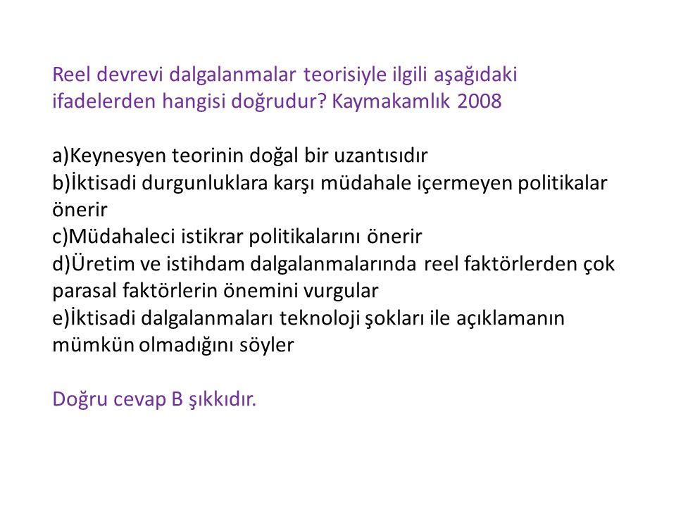 Reel devrevi dalgalanmalar teorisiyle ilgili aşağıdaki ifadelerden hangisi doğrudur? Kaymakamlık 2008 a)Keynesyen teorinin doğal bir uzantısıdır b)İkt