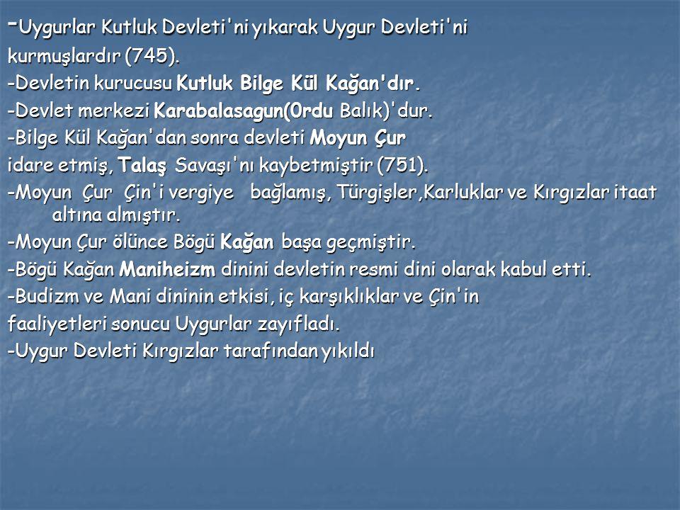 - Uygurlar Kutluk Devleti'ni yıkarak Uygur Devleti'ni kurmuşlardır (745). -Devletin kurucusu Kutluk Bilge Kül Kağan'dır. -Devlet merkezi Karabalasagun