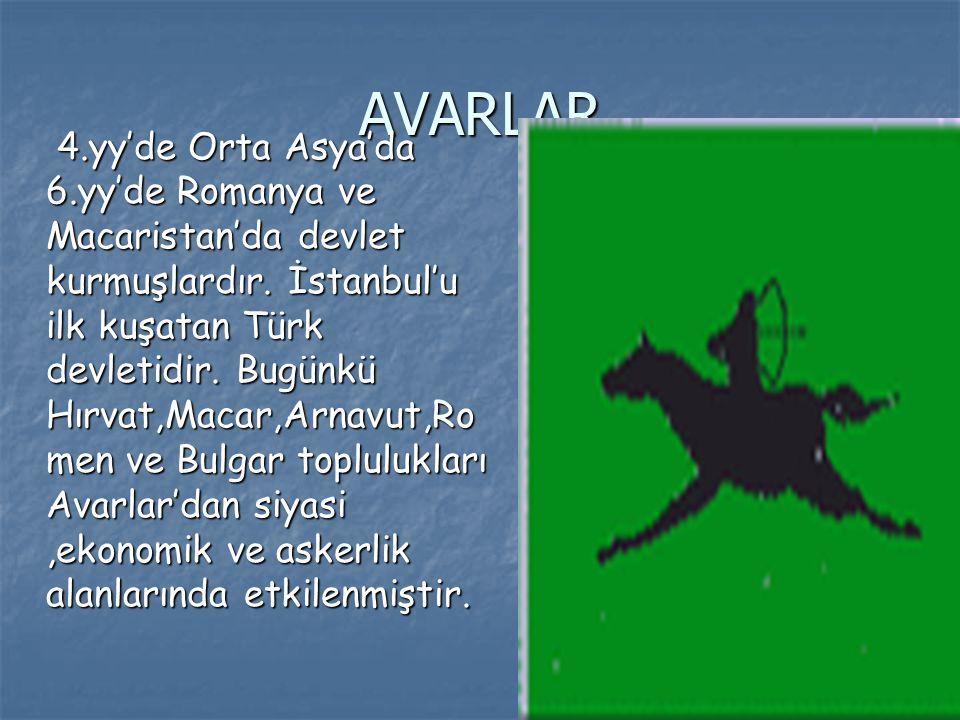 AVARLAR 4.yy'de Orta Asya'da 6.yy'de Romanya ve Macaristan'da devlet kurmuşlardır. İstanbul'u ilk kuşatan Türk devletidir. Bugünkü Hırvat,Macar,Arnavu