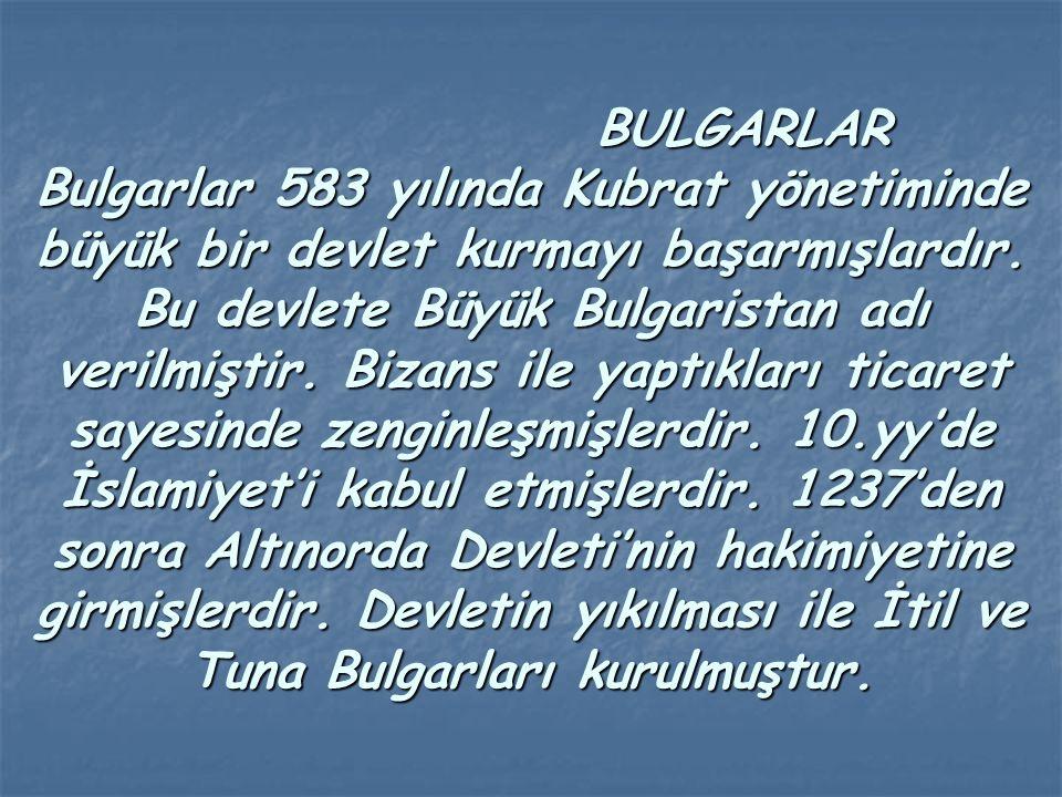 BULGARLAR Bulgarlar 583 yılında Kubrat yönetiminde büyük bir devlet kurmayı başarmışlardır. Bu devlete Büyük Bulgaristan adı verilmiştir. Bizans ile y