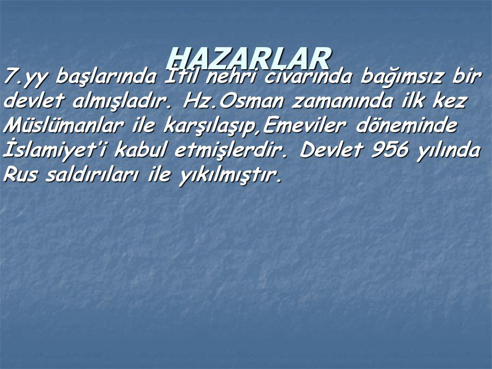 HAZARLAR 7.yy başlarında İtil nehri civarında bağımsız bir devlet almışladır. Hz.Osman zamanında ilk kez Müslümanlar ile karşılaşıp,Emeviler döneminde