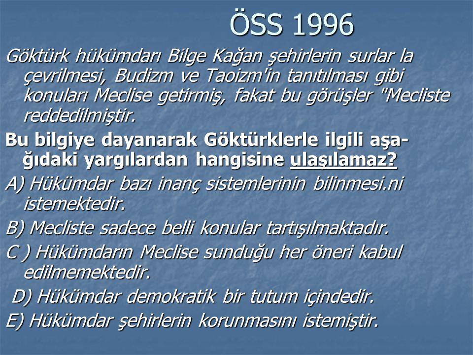 ÖSS 1996 ÖSS 1996 Göktürk hükümdarı Bilge Kağan şehirlerin surlar la çevrilmesi, Budizm ve Taoizm'in tanıtılması gibi konuları Meclise getirmiş, fakat