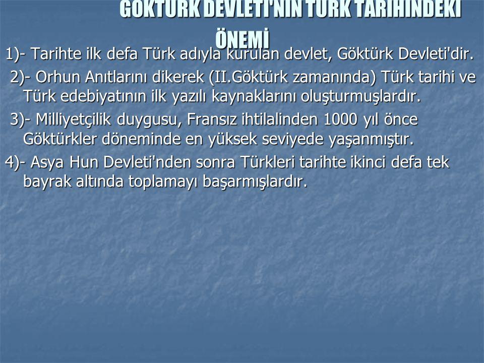 GÖKTÜRK DEVLETİ'NİN TÜRK TARİHİNDEKİ ÖNEMİ 1)- Tarihte ilk defa Türk adıyla kurulan devlet, Göktürk Devleti'dir. 2)- Orhun Anıtlarını dikerek (II.Gökt