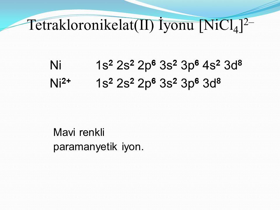 Tetrakloronikelat(II) İyonu [NiCl 4 ] 2– Ni 1s 2 2s 2 2p 6 3s 2 3p 6 4s 2 3d 8 Ni 2+ 1s 2 2s 2 2p 6 3s 2 3p 6 3d 8 Mavi renkli paramanyetik iyon.