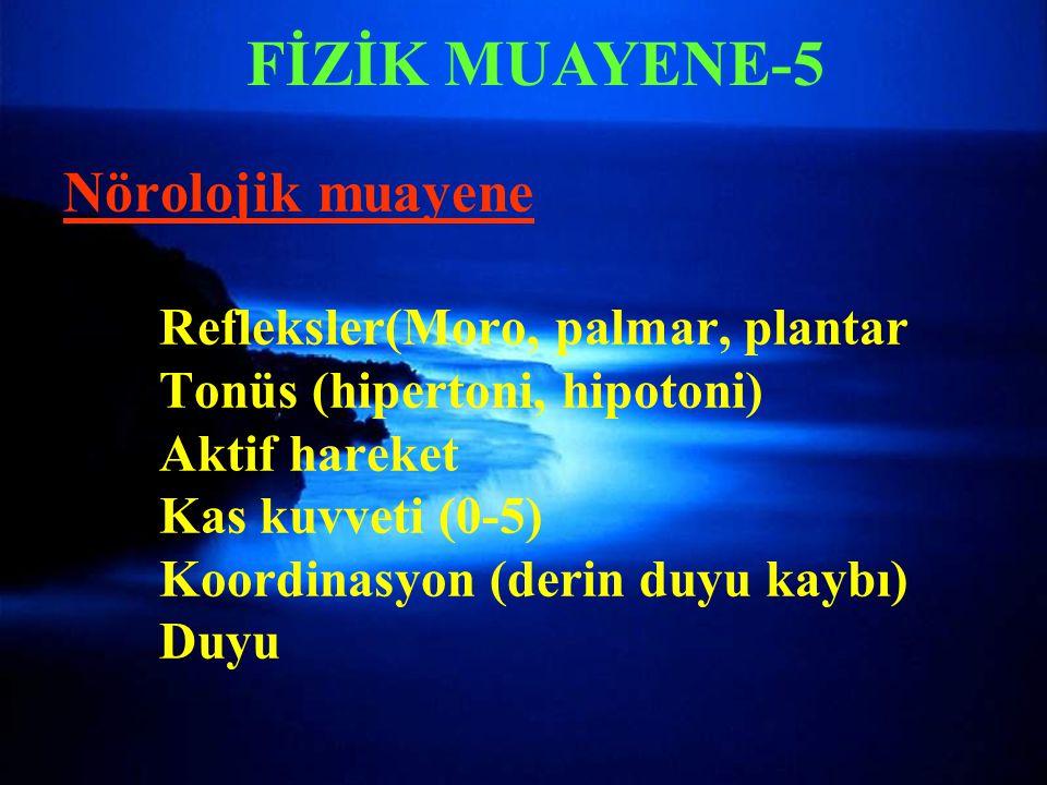FİZİK MUAYENE-5 Nörolojik muayene Refleksler(Moro, palmar, plantar Tonüs (hipertoni, hipotoni) Aktif hareket Kas kuvveti (0-5) Koordinasyon (derin duy