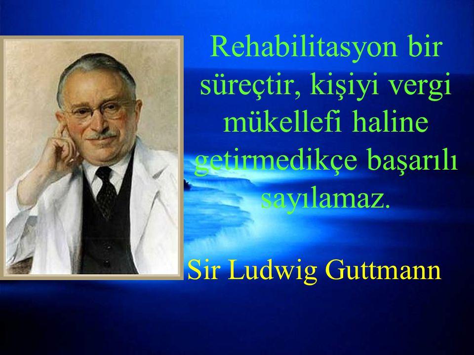 Rehabilitasyon bir süreçtir, kişiyi vergi mükellefi haline getirmedikçe başarılı sayılamaz. Sir Ludwig Guttmann