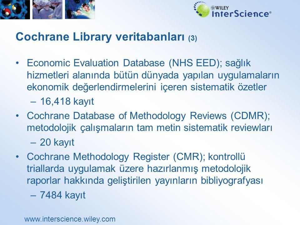 www.interscience.wiley.com Cochrane Library veritabanları (3) Economic Evaluation Database (NHS EED); sağlık hizmetleri alanında bütün dünyada yapılan uygulamaların ekonomik değerlendirmelerini içeren sistematik özetler –16,418 kayıt Cochrane Database of Methodology Reviews (CDMR); metodolojik çalışmaların tam metin sistematik reviewları –20 kayıt Cochrane Methodology Register (CMR); kontrollü triallarda uygulamak üzere hazırlanmış metodolojik raporlar hakkında geliştirilen yayınların bibliyografyası –7484 kayıt