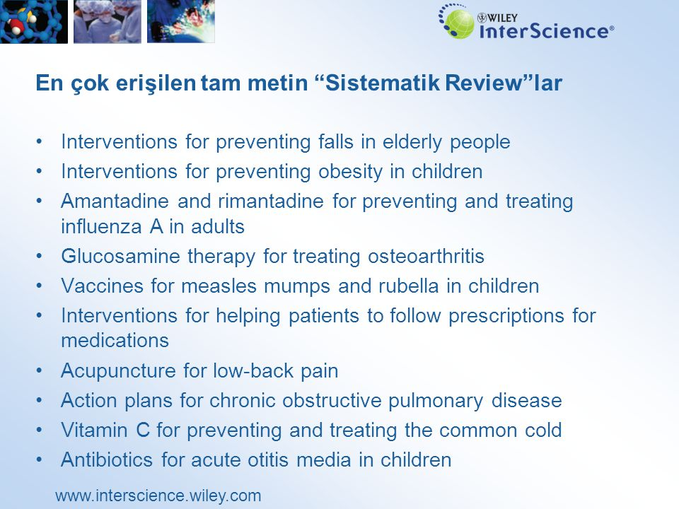 www.interscience.wiley.com En çok erişilen tam metin Sistematik Review lar Interventions for preventing falls in elderly people Interventions for preventing obesity in children Amantadine and rimantadine for preventing and treating influenza A in adults Glucosamine therapy for treating osteoarthritis Vaccines for measles mumps and rubella in children Interventions for helping patients to follow prescriptions for medications Acupuncture for low-back pain Action plans for chronic obstructive pulmonary disease Vitamin C for preventing and treating the common cold Antibiotics for acute otitis media in children