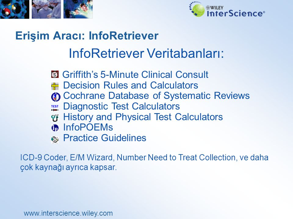 www.interscience.wiley.com Erişim Aracı: InfoRetriever Griffith's 5-Minute Clinical Consult Decision Rules and Calculators Cochrane Database of Systematic Reviews Diagnostic Test Calculators History and Physical Test Calculators InfoPOEMs Practice Guidelines ICD-9 Coder, E/M Wizard, Number Need to Treat Collection, ve daha çok kaynağı ayrıca kapsar.