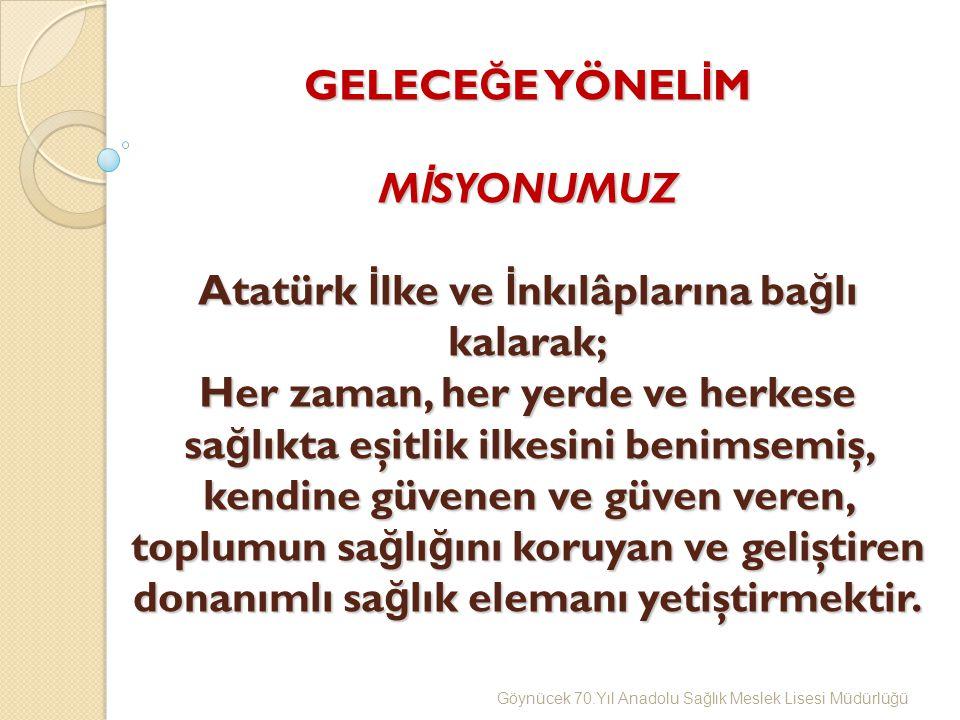 GELECE Ğ E YÖNEL İ M M İ SYONUMUZ Atatürk İ lke ve İ nkılâplarına ba ğ lı kalarak; Her zaman, her yerde ve herkese sa ğ lıkta eşitlik ilkesini benimsemiş, kendine güvenen ve güven veren, toplumun sa ğ lı ğ ını koruyan ve geliştiren donanımlı sa ğ lık elemanı yetiştirmektir.