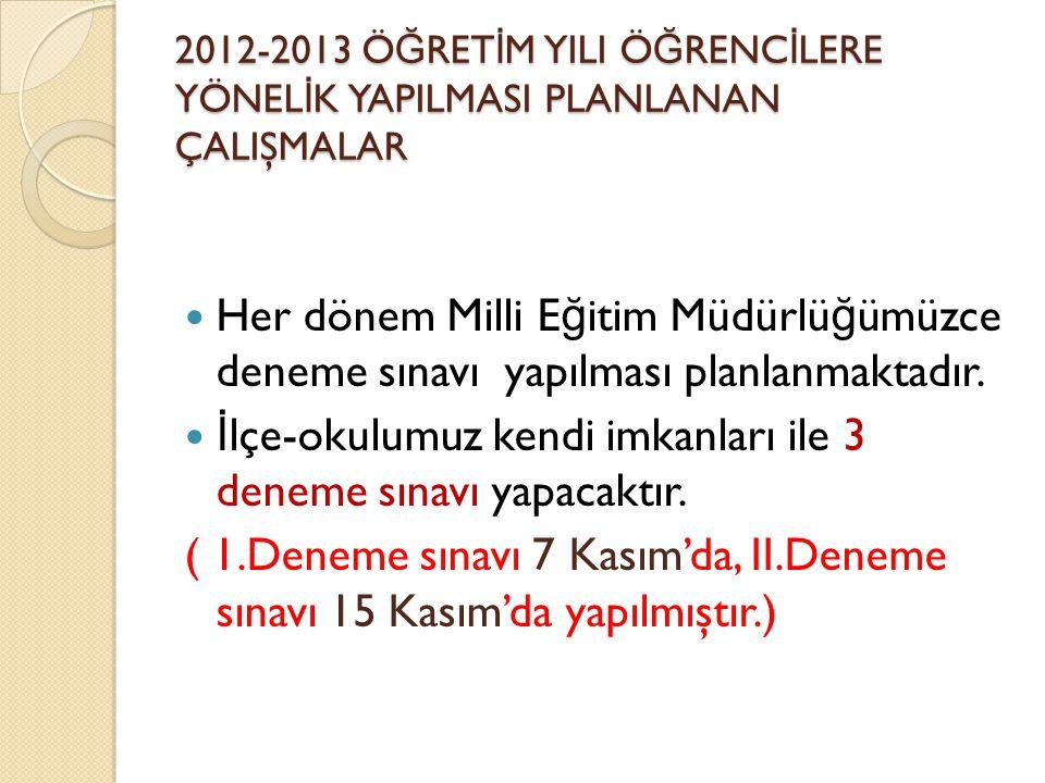 2012-2013 Ö Ğ RET İ M YILI Ö Ğ RENC İ LERE YÖNEL İ K YAPILMASI PLANLANAN ÇALIŞMALAR Her dönem Milli E ğ itim Müdürlü ğ ümüzce deneme sınavı yapılması planlanmaktadır.