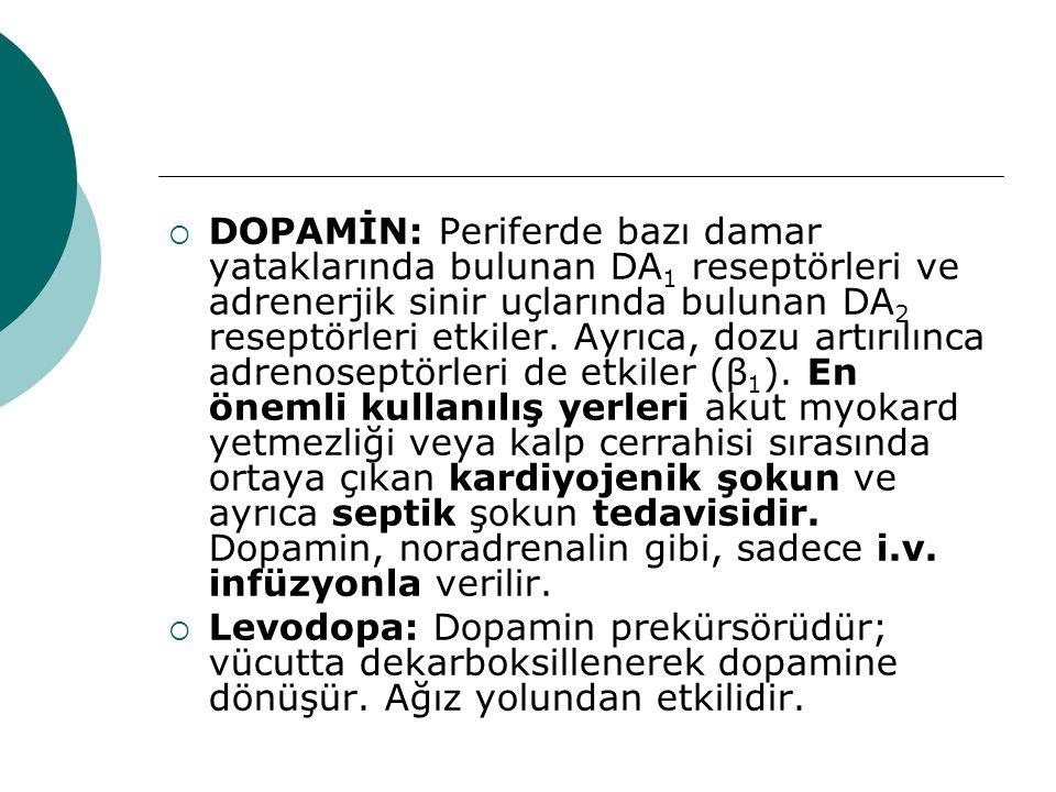  DOPAMİN: Periferde bazı damar yataklarında bulunan DA 1 reseptörleri ve adrenerjik sinir uçlarında bulunan DA 2 reseptörleri etkiler. Ayrıca, dozu a