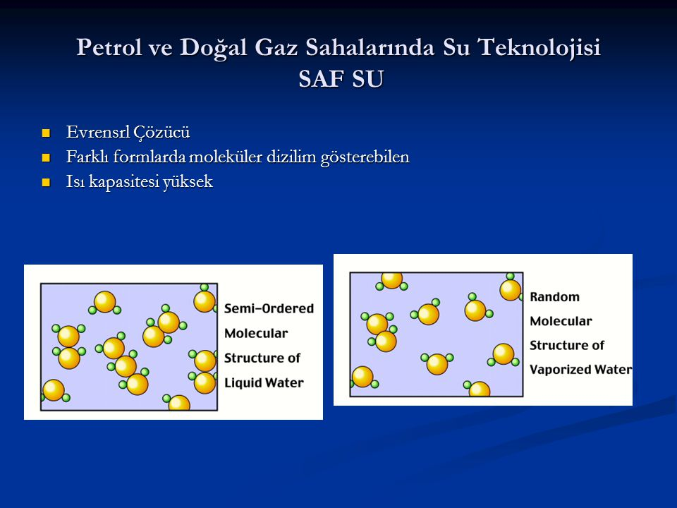 Petrol ve Doğal Gaz Sahalarında Su Teknolojisi SAF SU Evrensrl Çözücü Evrensrl Çözücü Farklı formlarda moleküler dizilim gösterebilen Farklı formlarda moleküler dizilim gösterebilen Isı kapasitesi yüksek Isı kapasitesi yüksek