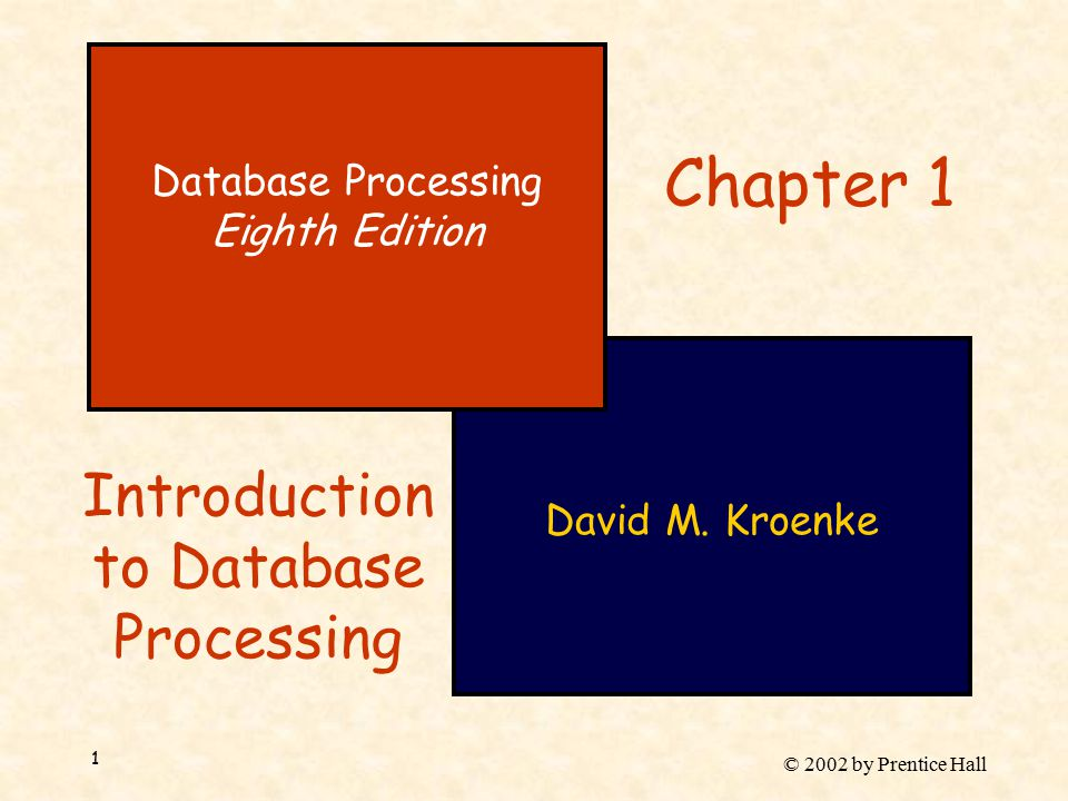 © 2002 by Prentice Hall 1 David M. Kroenke Database Processing Eighth Edition Chapter 1 Introduction to Database Processing