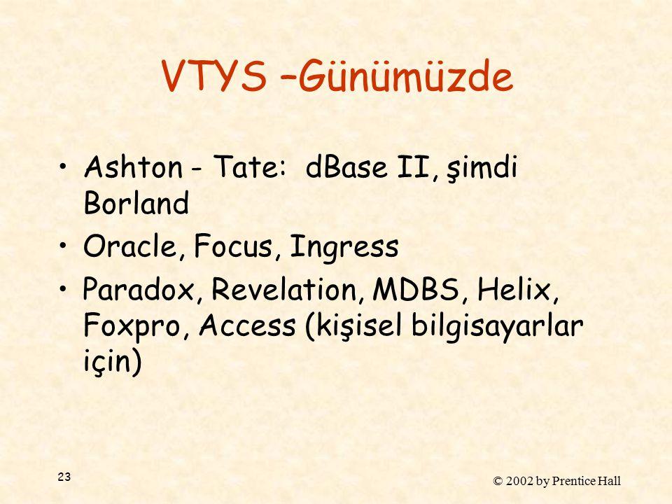 © 2002 by Prentice Hall 23 VTYS –Günümüzde Ashton - Tate: dBase II, şimdi Borland Oracle, Focus, Ingress Paradox, Revelation, MDBS, Helix, Foxpro, Access (kişisel bilgisayarlar için)