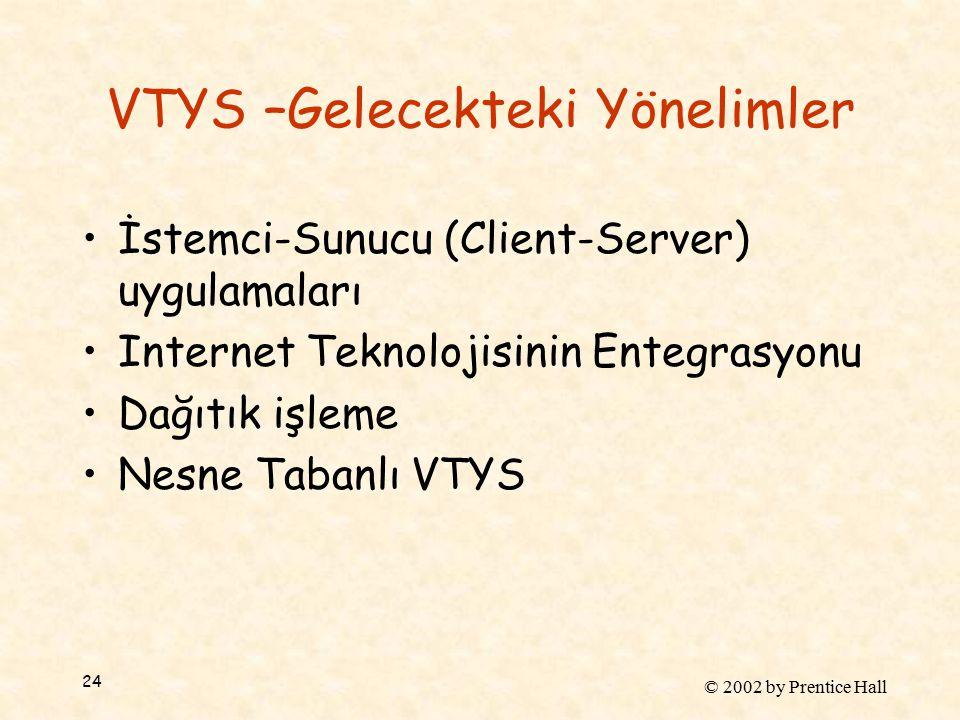 © 2002 by Prentice Hall 24 VTYS –Gelecekteki Yönelimler İstemci-Sunucu (Client-Server) uygulamaları Internet Teknolojisinin Entegrasyonu Dağıtık işleme Nesne Tabanlı VTYS