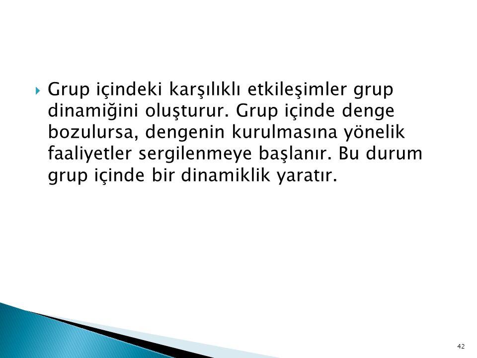 Grup içindeki karşılıklı etkileşimler grup dinamiğini oluşturur.