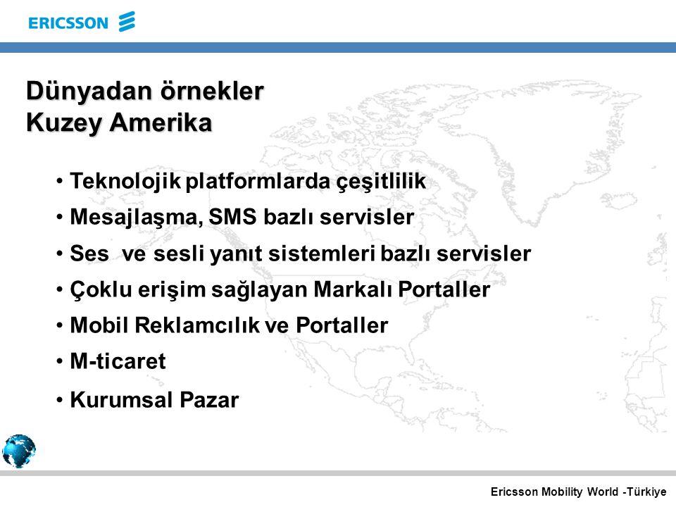 Ericsson Mobility World -Türkiye Dünyadan örnekler Kuzey Amerika Teknolojik platformlarda çeşitlilik Mesajlaşma, SMS bazlı servisler Ses ve sesli yanıt sistemleri bazlı servisler Çoklu erişim sağlayan Markalı Portaller Mobil Reklamcılık ve Portaller M-ticaret Kurumsal Pazar