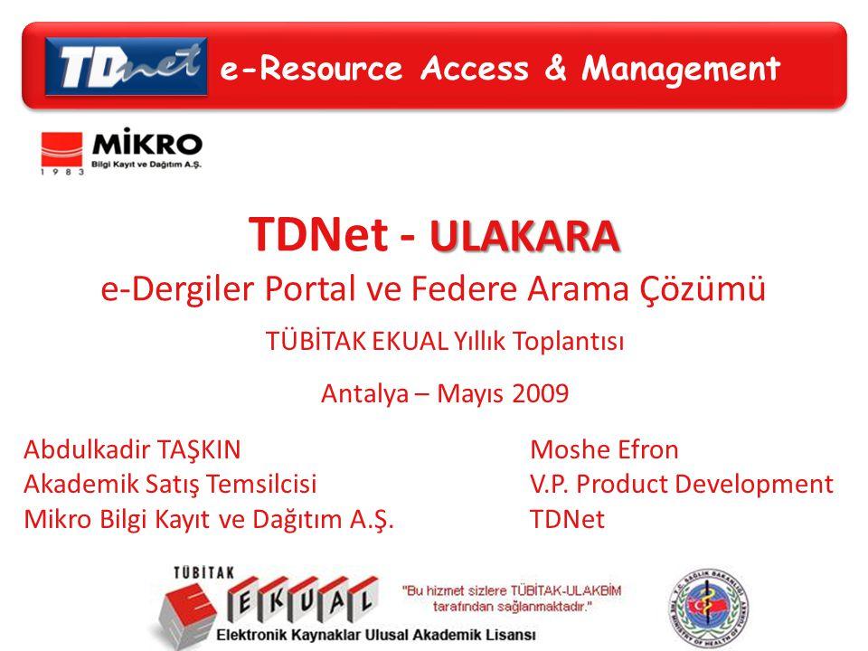 e-Resource Access & Management ULAKARA TDNet - ULAKARA e-Dergiler Portal ve Federe Arama Çözümü TÜBİTAK EKUAL Yıllık Toplantısı Antalya – Mayıs 2009 e-Resource Access & Management Abdulkadir TAŞKIN Akademik Satış Temsilcisi Mikro Bilgi Kayıt ve Dağıtım A.Ş.