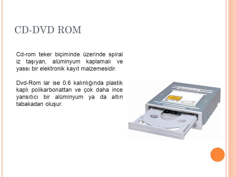 CD-DVD ROM Cd-rom teker biçiminde üzerinde spiral iz taşıyan, alüminyum kaplamalı ve yassı bir elektronik kayıt malzemesidir. Dvd-Rom lar ise 0.6 kalı