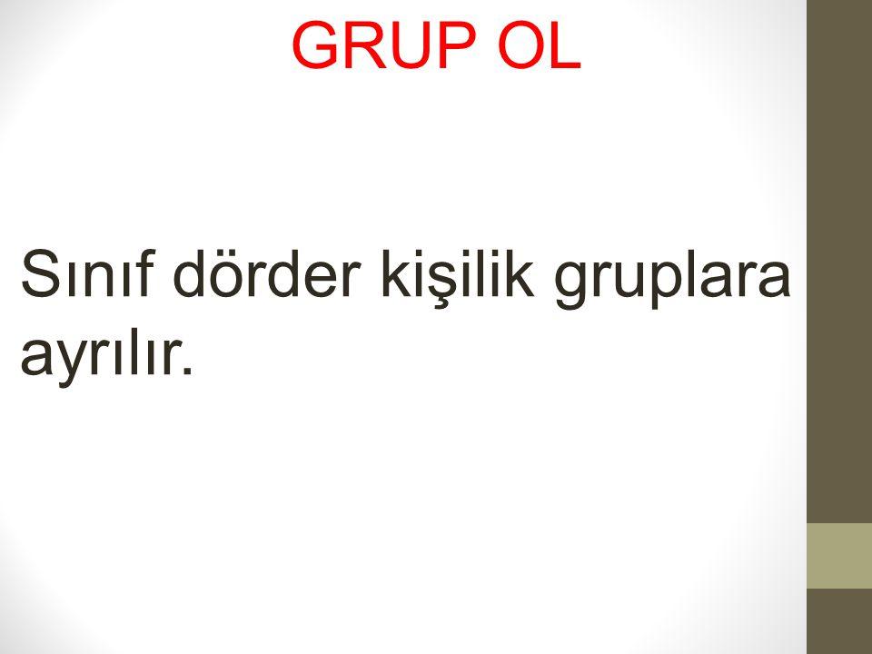 GRUP OL Sınıf dörder kişilik gruplara ayrılır.