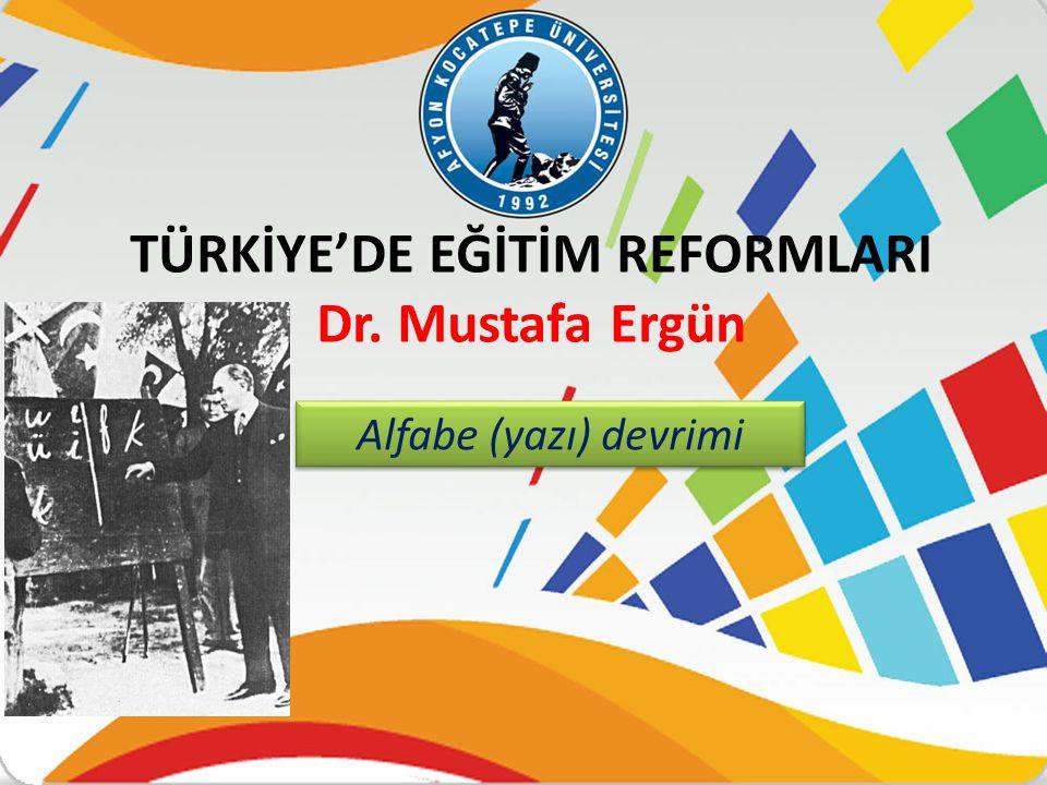 TÜRKİYE'DE EĞİTİM REFORMLARI Dr. Mustafa Ergün Alfabe (yazı) devrimi