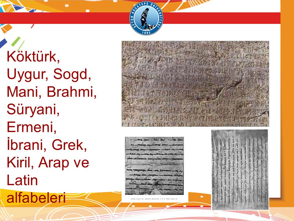 Köktürk, Uygur, Sogd, Mani, Brahmi, Süryani, Ermeni, İbrani, Grek, Kiril, Arap ve Latin alfabeleri
