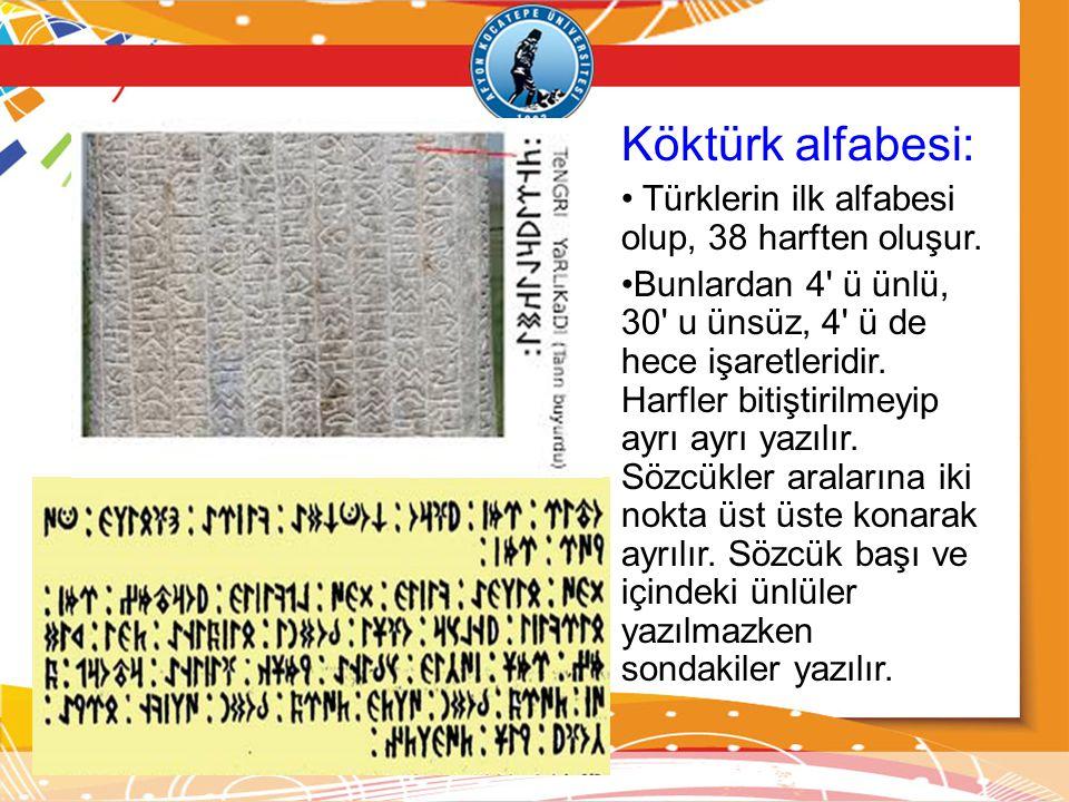 Köktürk alfabesi: Türklerin ilk alfabesi olup, 38 harften oluşur. Bunlardan 4' ü ünlü, 30' u ünsüz, 4' ü de hece işaretleridir. Harfler bitiştirilmeyi