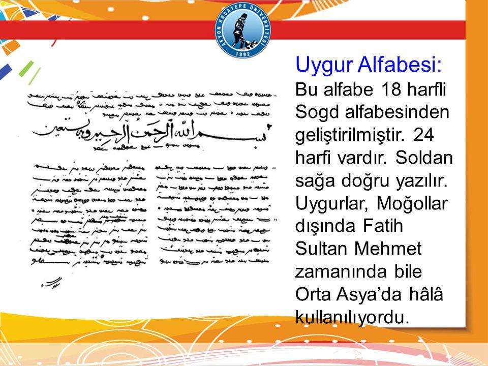 Uygur Alfabesi: Bu alfabe 18 harfli Sogd alfabesinden geliştirilmiştir. 24 harfi vardır. Soldan sağa doğru yazılır. Uygurlar, Moğollar dışında Fatih S