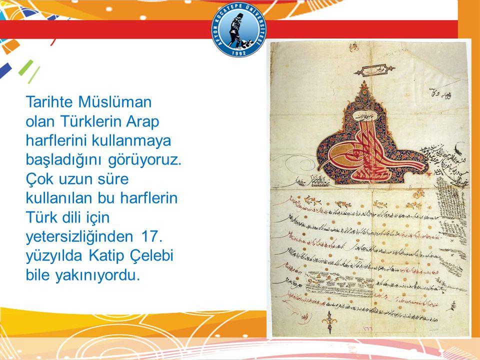 Tarihte Müslüman olan Türklerin Arap harflerini kullanmaya başladığını görüyoruz. Çok uzun süre kullanılan bu harflerin Türk dili için yetersizliğinde