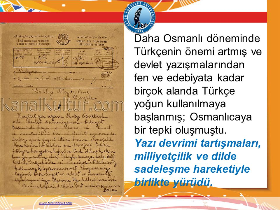 Daha Osmanlı döneminde Türkçenin önemi artmış ve devlet yazışmalarından fen ve edebiyata kadar birçok alanda Türkçe yoğun kullanılmaya başlanmış; Osma