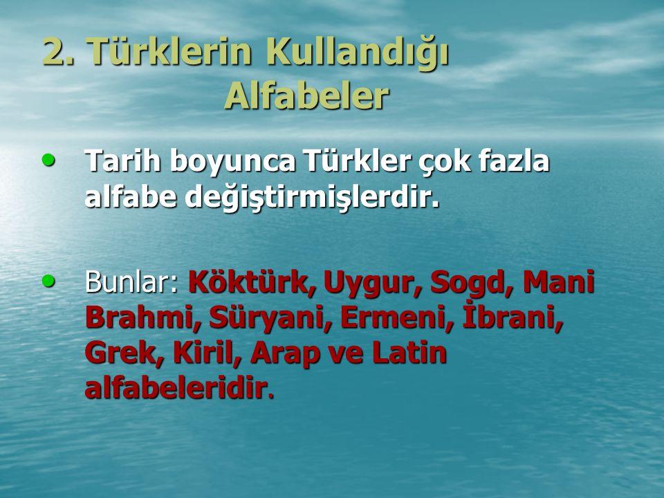 2.Türklerin Kullandığı Alfabeler Tarih boyunca Türkler çok fazla alfabe değiştirmişlerdir.