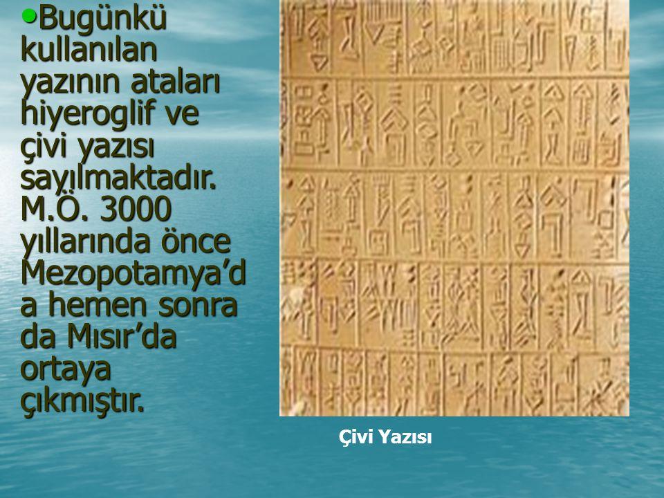 Bugünkü kullanılan yazının ataları hiyeroglif ve çivi yazısı sayılmaktadır.