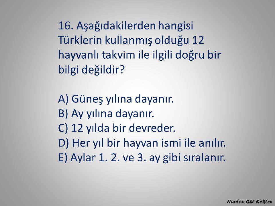 16. Aşağıdakilerden hangisi Türklerin kullanmış olduğu 12 hayvanlı takvim ile ilgili doğru bir bilgi değildir? A) Güneş yılına dayanır. B) Ay yılına d
