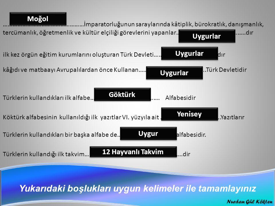 ……………………………………………İmparatorluğunun saraylarında kâtiplik, bürokratlık, danışmanlık, tercümanlık, öğretmenlik ve kültür elçiliği görevlerini yapanlar……………………………………..dır ilk kez örgün eğitim kurumlarını oluşturan Türk Devleti………………………………….dır kâğıdı ve matbaayı Avrupalılardan önce Kullanan…………………………………….Türk Devletidir Türklerin kullandıkları ilk alfabe…………………………… ……….