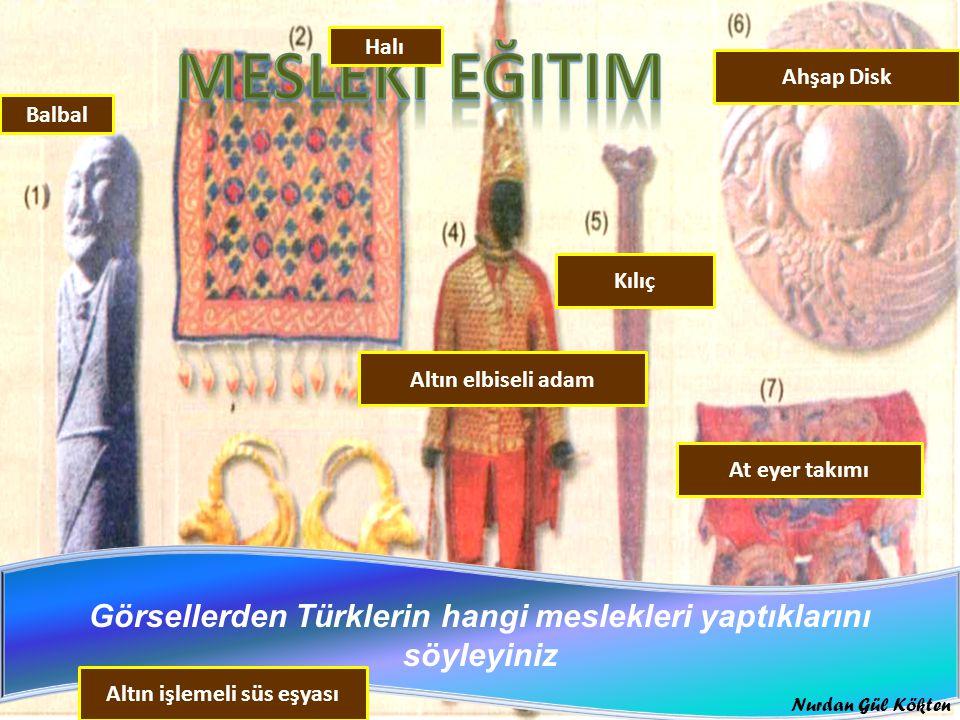 Görsellerden Türklerin hangi meslekleri yaptıklarını söyleyiniz Balbal Halı Altın işlemeli süs eşyası Altın elbiseli adam Kılıç Ahşap Disk At eyer takımı Nurdan Gül Kökten