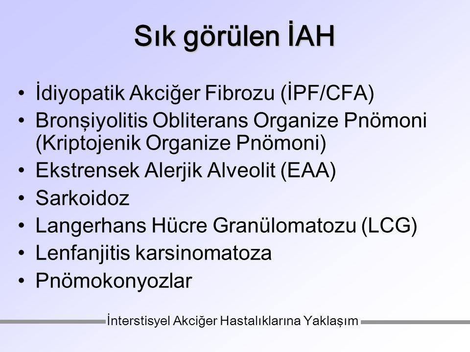 Sık görülen İAH İdiyopatik Akciğer Fibrozu (İPF/CFA) Bronşiyolitis Obliterans Organize Pnömoni (Kriptojenik Organize Pnömoni) Ekstrensek Alerjik Alveolit (EAA) Sarkoidoz Langerhans Hücre Granülomatozu (LCG) Lenfanjitis karsinomatoza Pnömokonyozlar İnterstisyel Akciğer Hastalıklarına Yaklaşım