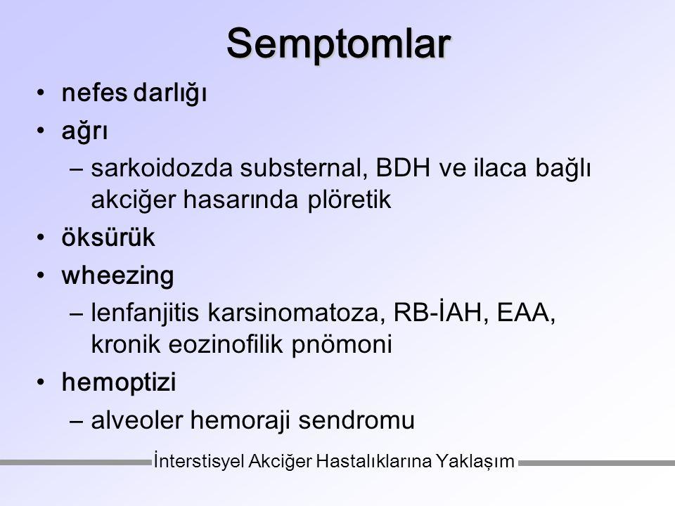 Semptomlar nefes darlığı ağrı –sarkoidozda substernal, BDH ve ilaca bağlı akciğer hasarında plöretik öksürük wheezing –lenfanjitis karsinomatoza, RB-İAH, EAA, kronik eozinofilik pnömoni hemoptizi –alveoler hemoraji sendromu İnterstisyel Akciğer Hastalıklarına Yaklaşım